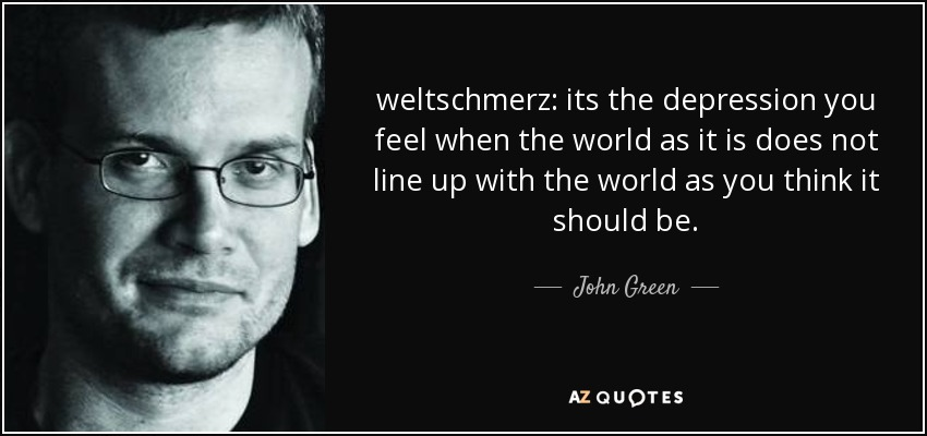 quote-weltschmerz-its-the-depression-you-feel-when-the-world-as-it-is-does-not-line-up-with-john-green-51-11-63